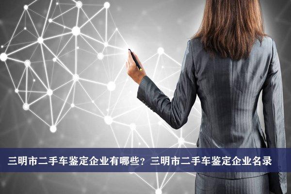 三明市二手车鉴定公司有哪些?三明二手车鉴定企业名录