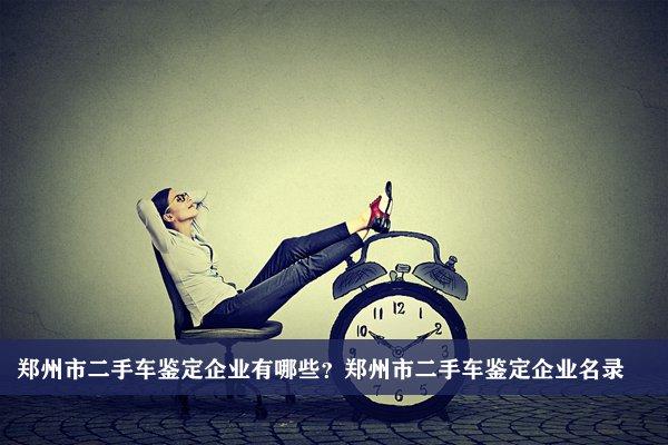 郑州市二手车鉴定公司有哪些?郑州二手车鉴定企业名录