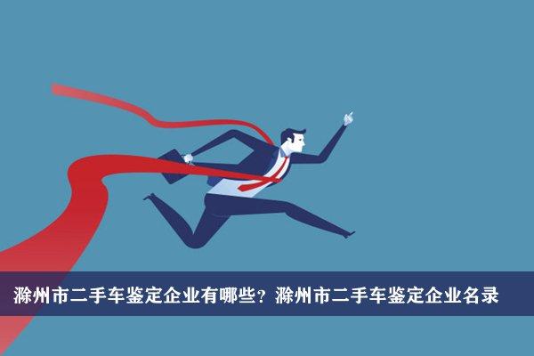 滁州市二手车鉴定公司有哪些?滁州二手车鉴定企业名录