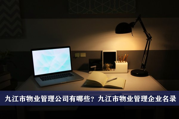 九江市物业管理公司有哪些?九江物业管理企业名录