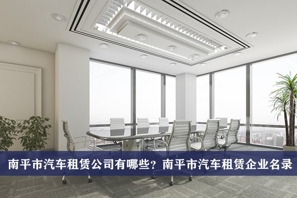 南平市汽车租赁公司有哪些?南平汽车租赁企业名录
