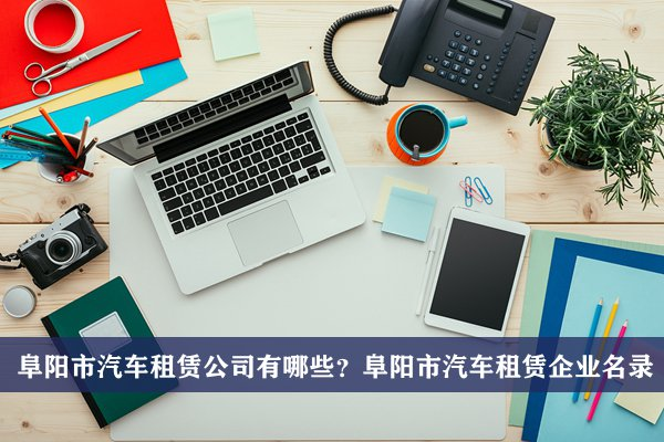 阜阳市汽车租赁公司有哪些?阜阳汽车租赁企业名录