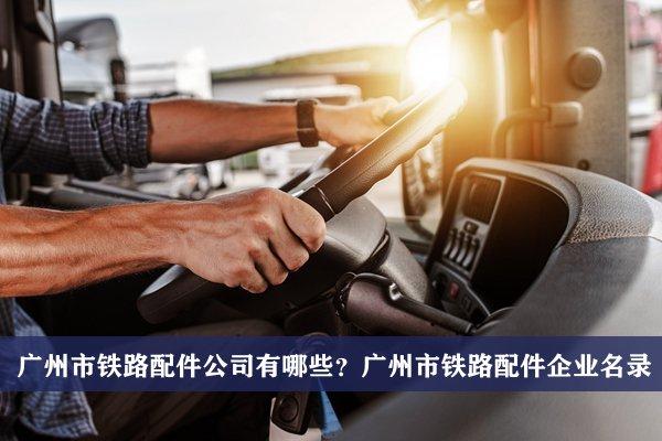 广州市铁路配件公司有哪些?广州铁路配件企业名录