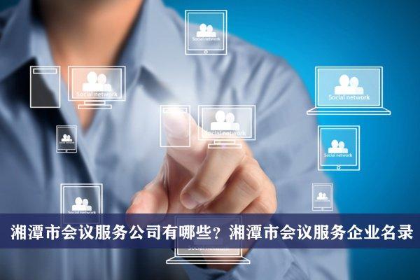 湘潭市会议服务公司有哪些?湘潭会议服务企业名录