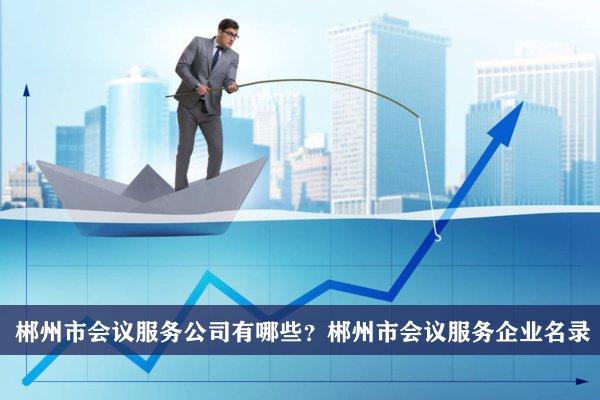 郴州市会议服务公司有哪些?郴州会议服务企业名录