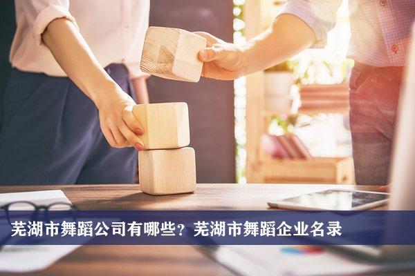 芜湖市舞蹈公司有哪些?芜湖舞蹈企业名录