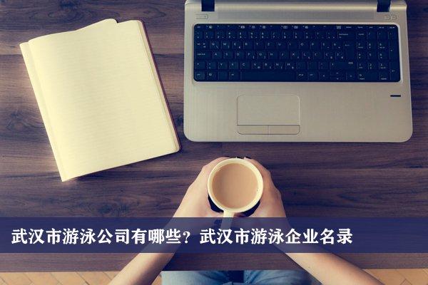 武汉市游泳公司有哪些?武汉游泳企业名录