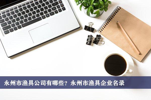 永州市渔具公司有哪些?永州渔具企业名录
