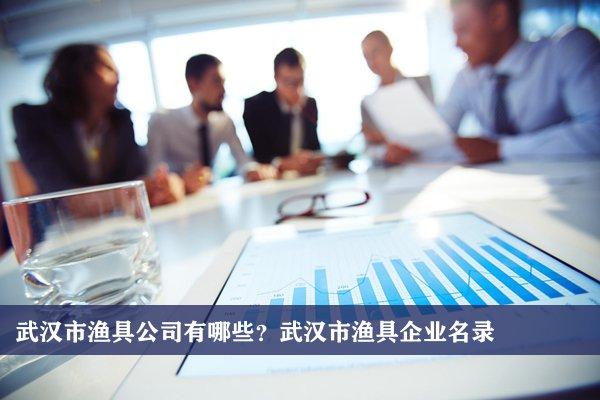 武汉市渔具公司有哪些?武汉渔具企业名录