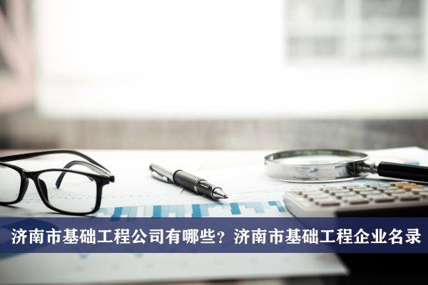 济南市基础工程公司有哪些?济南基础工程企业名录