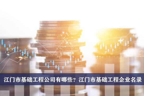 江门市基础工程公司有哪些?江门基础工程企业名录