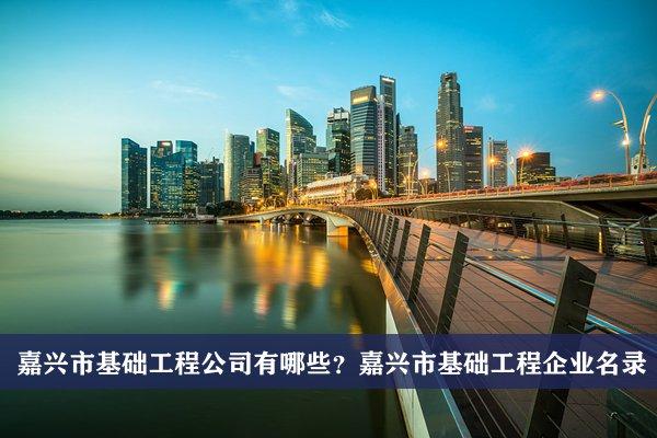 嘉兴市基础工程公司有哪些?嘉兴基础工程企业名录