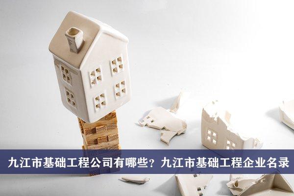 九江市基础工程公司有哪些?九江基础工程企业名录