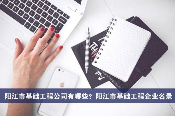 阳江市基础工程公司有哪些?阳江基础工程企业名录