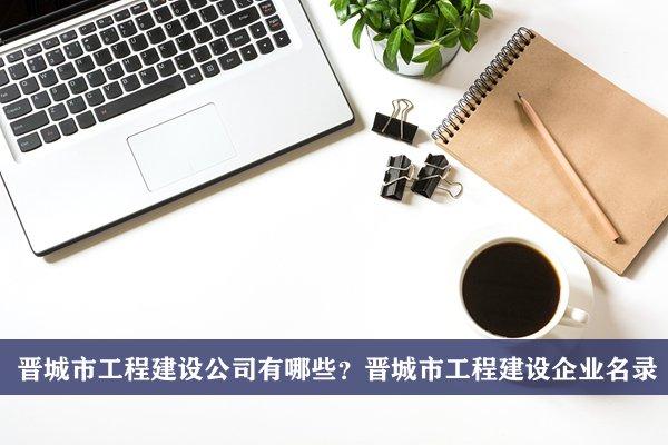 晋城市工程建设公司有哪些?晋城工程建设企业名录
