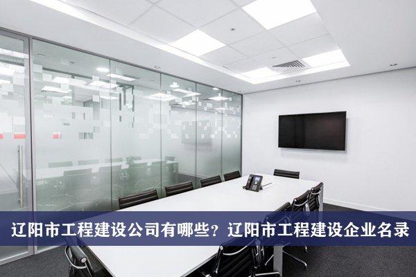 辽阳市工程建设公司有哪些?辽阳工程建设企业名录