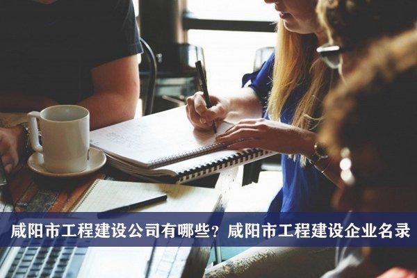 咸阳市工程建设公司有哪些?咸阳工程建设企业名录