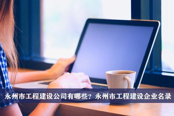 永州市工程建设公司有哪些?永州工程建设企业名录