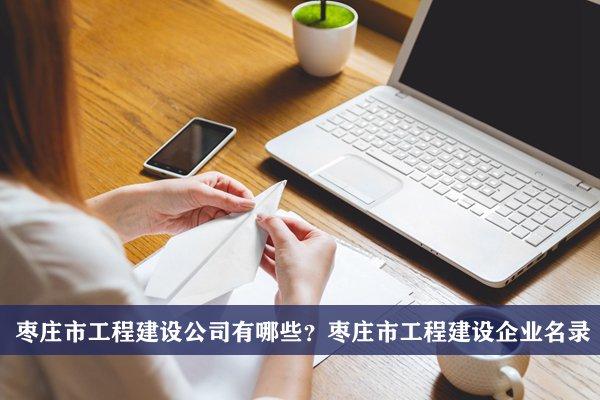 枣庄市工程建设公司有哪些?枣庄工程建设企业名录