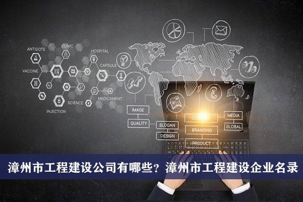 漳州市工程建设公司有哪些?漳州工程建设企业名录