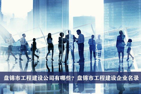 盘锦市工程建设公司有哪些?盘锦工程建设企业名录