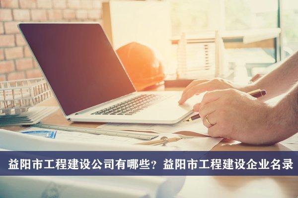益阳市工程建设公司有哪些?益阳工程建设企业名录