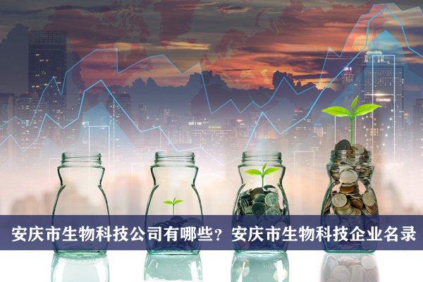 安庆市生物科技公司有哪些?安庆生物科技企业名录