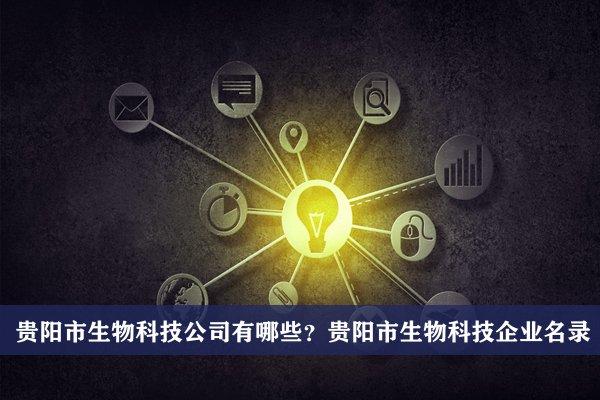 贵阳市生物科技公司有哪些?贵阳生物科技企业名录