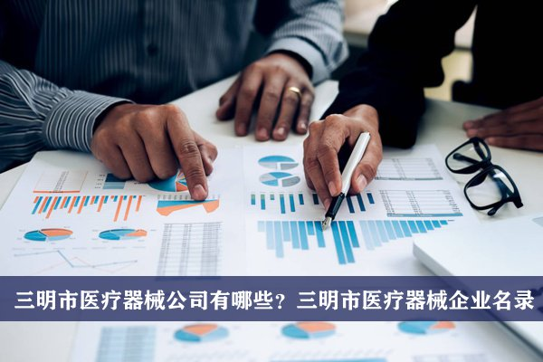 三明市医疗器械公司有哪些?三明医疗器械企业名录