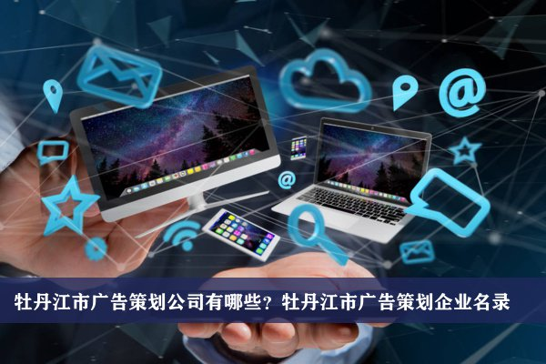 牡丹江市广告策划公司有哪些?牡丹江广告策划企业名录