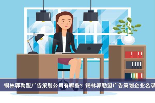 锡林郭勒盟广告策划公司有哪些?锡林郭勒盟广告策划企业名录