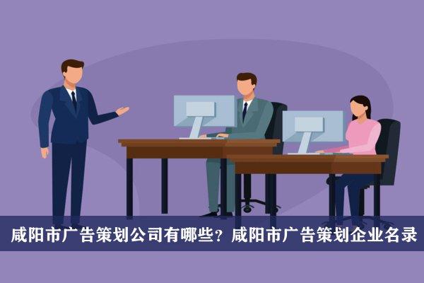 咸阳市广告策划公司有哪些?咸阳广告策划企业名录