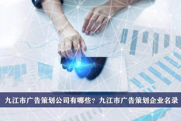 九江市广告策划公司有哪些?九江广告策划企业名录