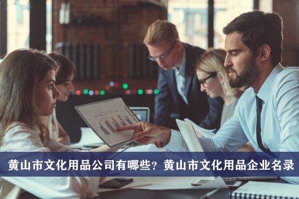 黄山市文化用品公司有哪些?黄山文化用品企业名录