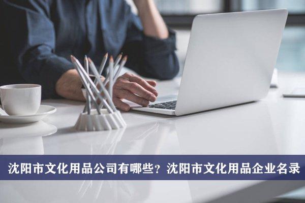 沈阳市文化用品公司有哪些?沈阳文化用品企业名录