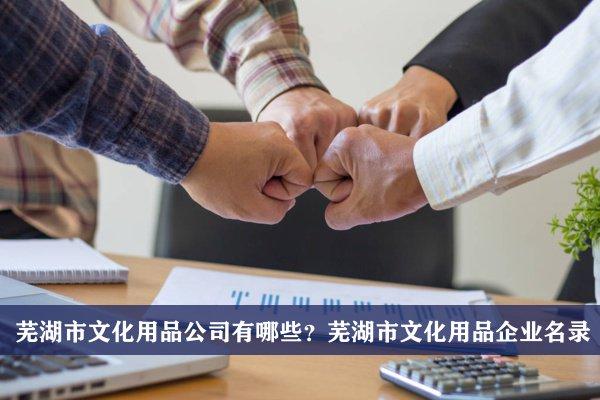 芜湖市文化用品公司有哪些?芜湖文化用品企业名录