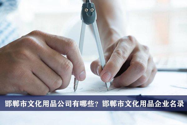 邯郸市文化用品公司有哪些?邯郸文化用品企业名录