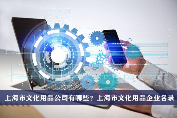 上海市文化用品公司有哪些?上海文化用品企業名錄