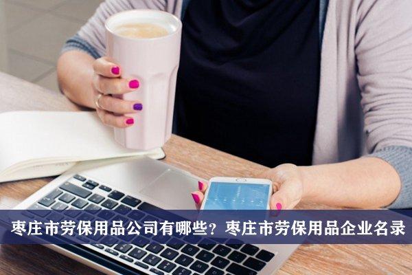 枣庄市劳保用品公司有哪些?枣庄劳保用品企业名录