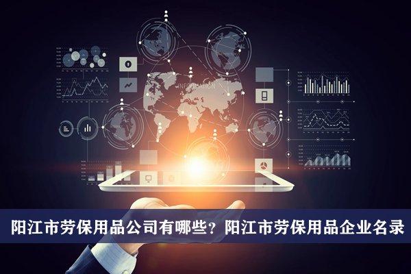阳江市劳保用品公司有哪些?阳江劳保用品企业名录