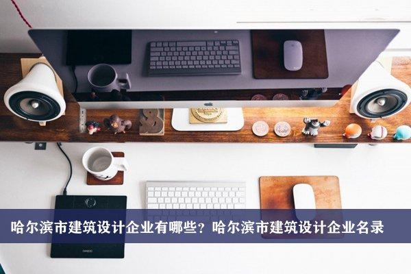 哈尔滨市建筑设计公司有哪些?哈尔滨建筑设计企业名录