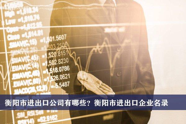 衡阳市进出口公司有哪些?衡阳进出口企业名录