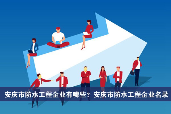 安庆市防水工程公司有哪些?安庆防水工程企业名录