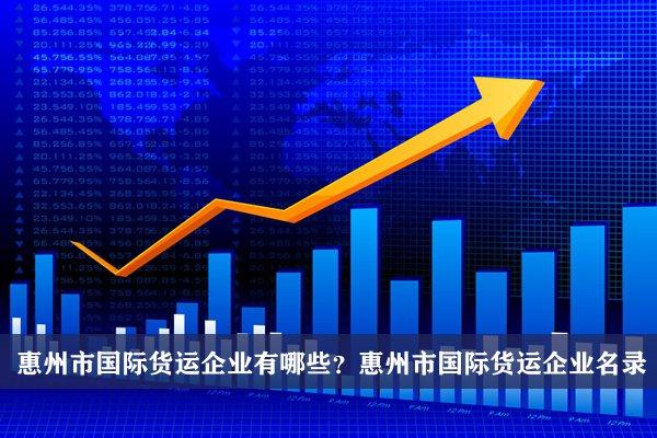 惠州市国际货运公司有哪些?惠州国际货运企业名录