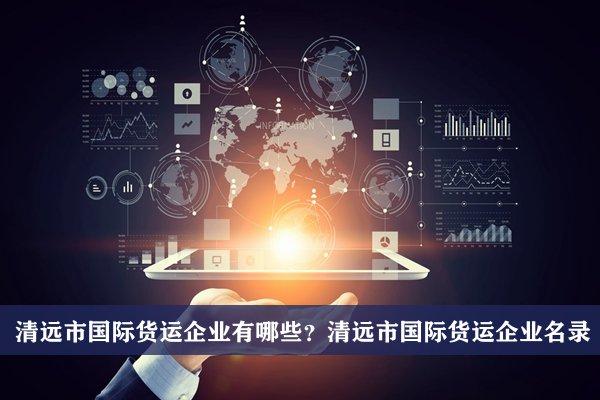 清远市国际货运公司有哪些?清远国际货运企业名录