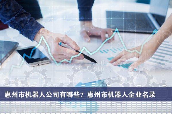 惠州市机器人公司有哪些?惠州机器人企业名录