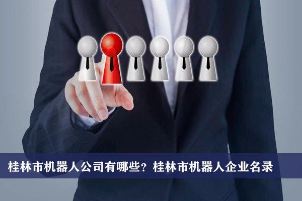 桂林市机器人公司有哪些?桂林机器人企业名录