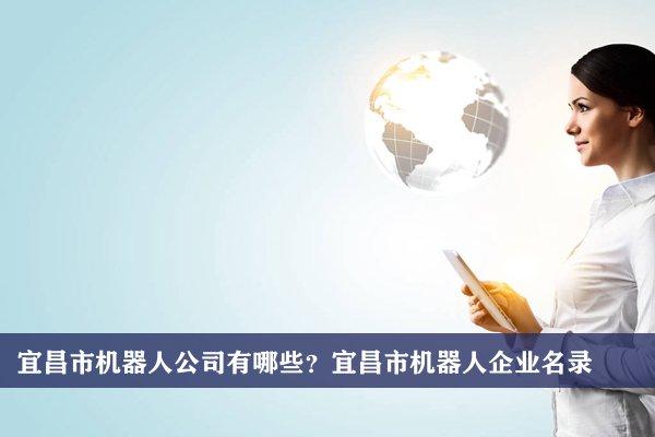 宜昌市机器人公司有哪些?宜昌机器人企业名录