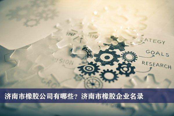 济南市橡胶公司有哪些?济南橡胶企业名录