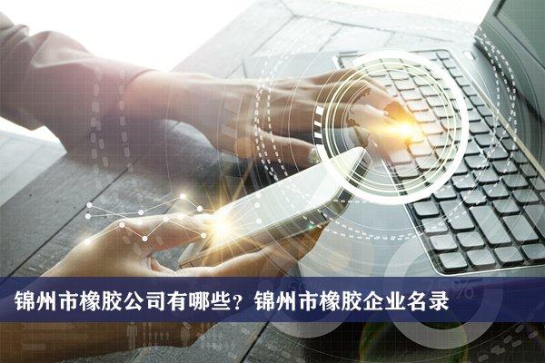 锦州市橡胶公司有哪些?锦州橡胶企业名录